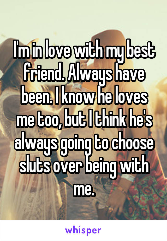 I'm in love with my best friend. Always have been. I know he loves me too, but I think he's always going to choose sluts over being with me.