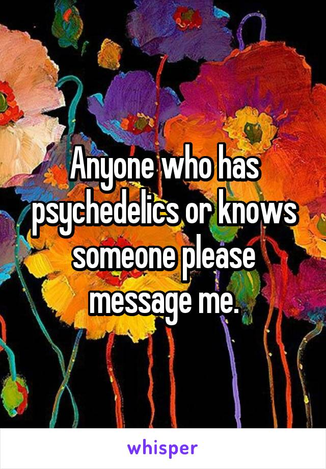 Anyone who has psychedelics or knows someone please message me.