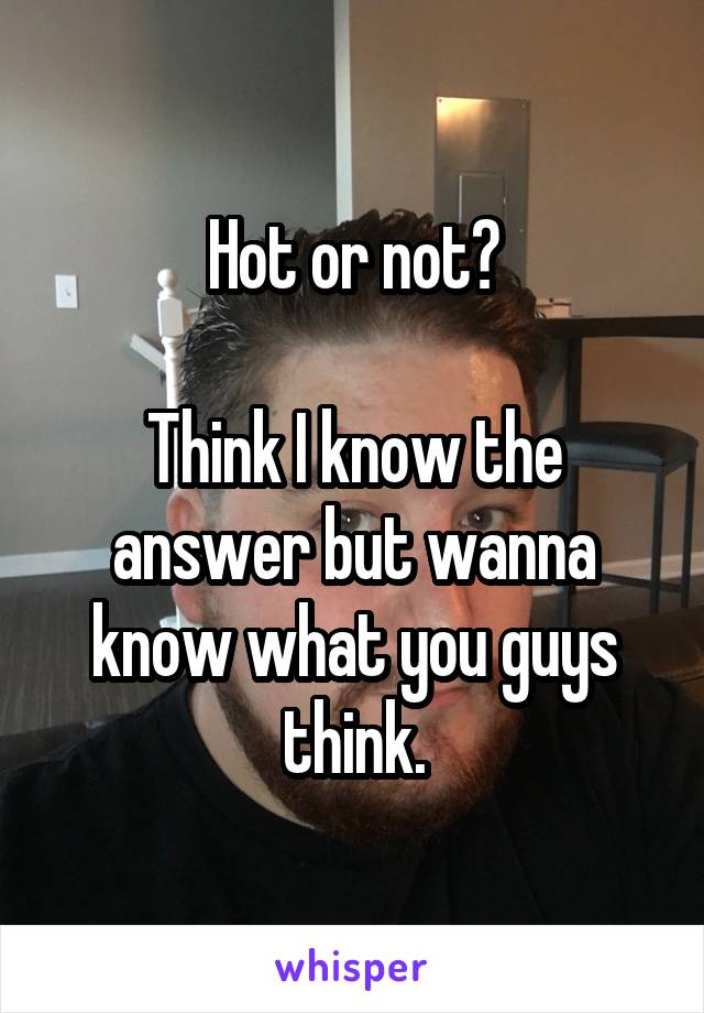 Hot or not?  Think I know the answer but wanna know what you guys think.