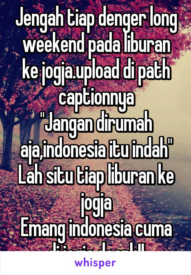 """Jengah tiap denger long weekend pada liburan ke jogja.upload di path captionnya """"Jangan dirumah aja,indonesia itu indah"""" Lah situ tiap liburan ke jogja Emang indonesia cuma di jogja doank!!"""