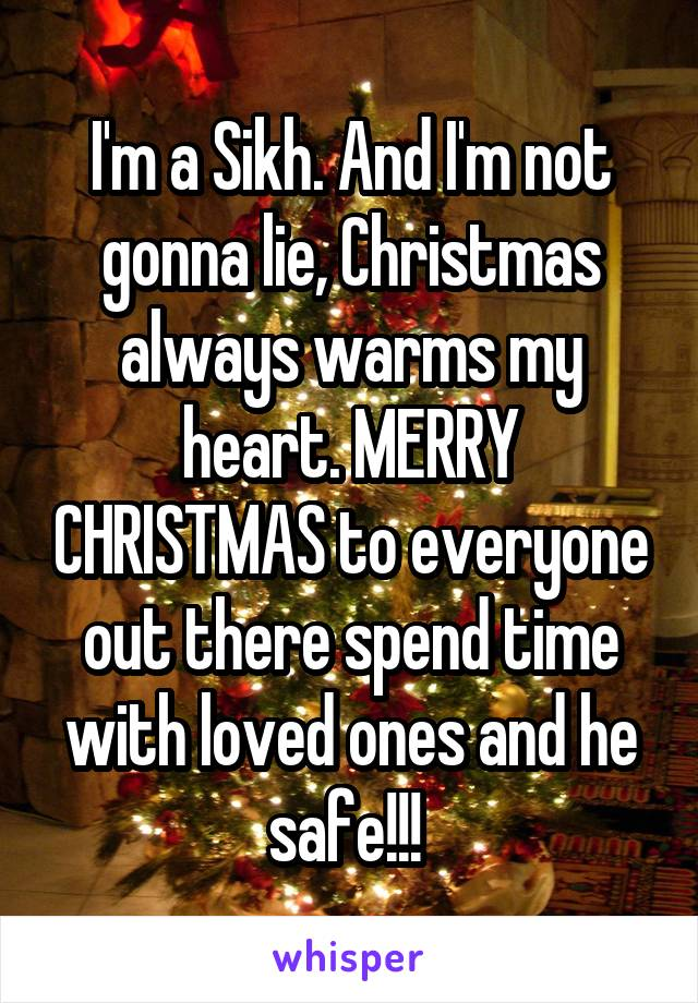 I'm a Sikh. And I'm not gonna lie, Christmas always warms my heart. MERRY CHRISTMAS to everyone out there spend time with loved ones and he safe!!!