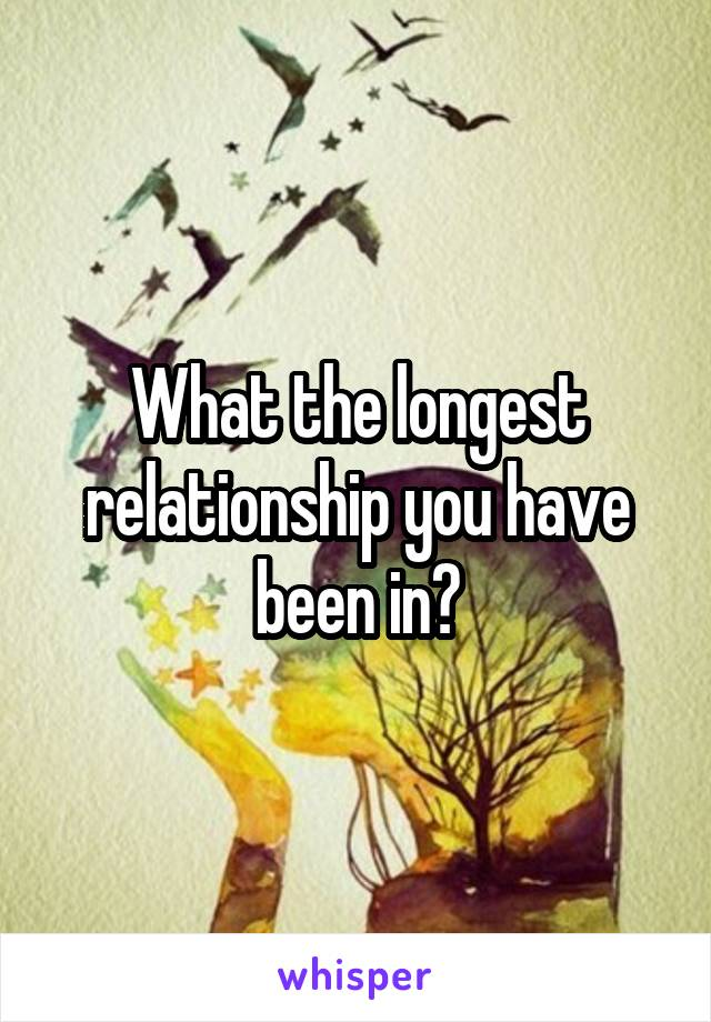 What the longest relationship you have been in?
