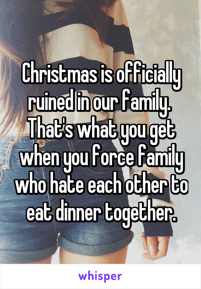 Christmas is officially ruined in our family.  That's what you get when you force family who hate each other to eat dinner together.