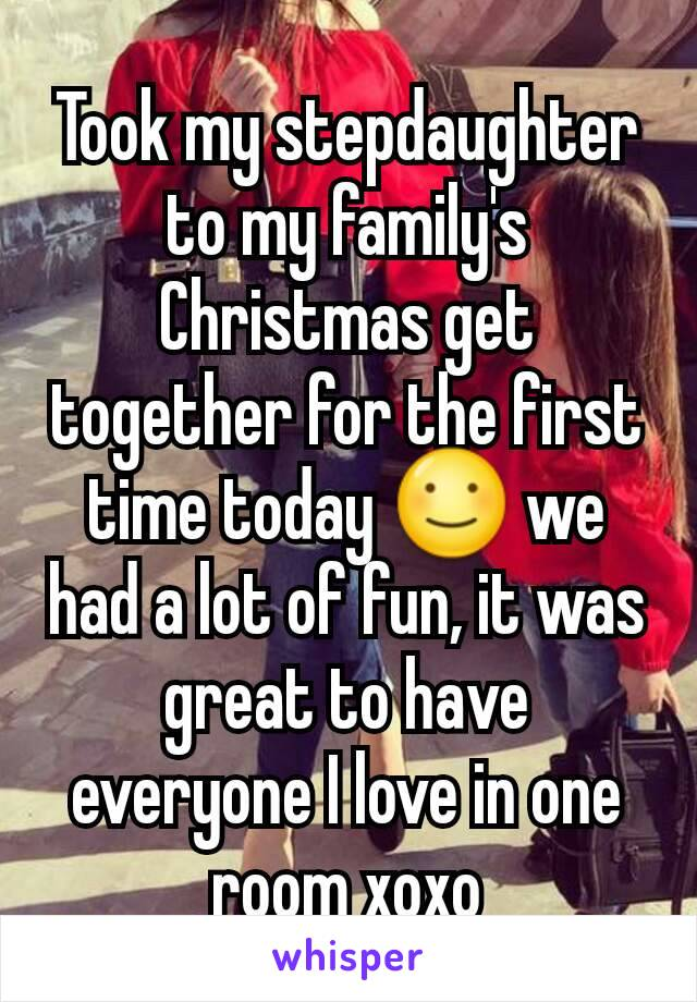 Took my stepdaughter to my family's Christmas get together for the first time today ☺ we had a lot of fun, it was great to have everyone I love in one room xoxo