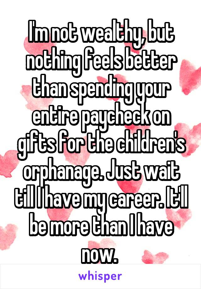 I'm not wealthy, but nothing feels better than spending your entire paycheck on gifts for the children's orphanage. Just wait till I have my career. It'll be more than I have now.