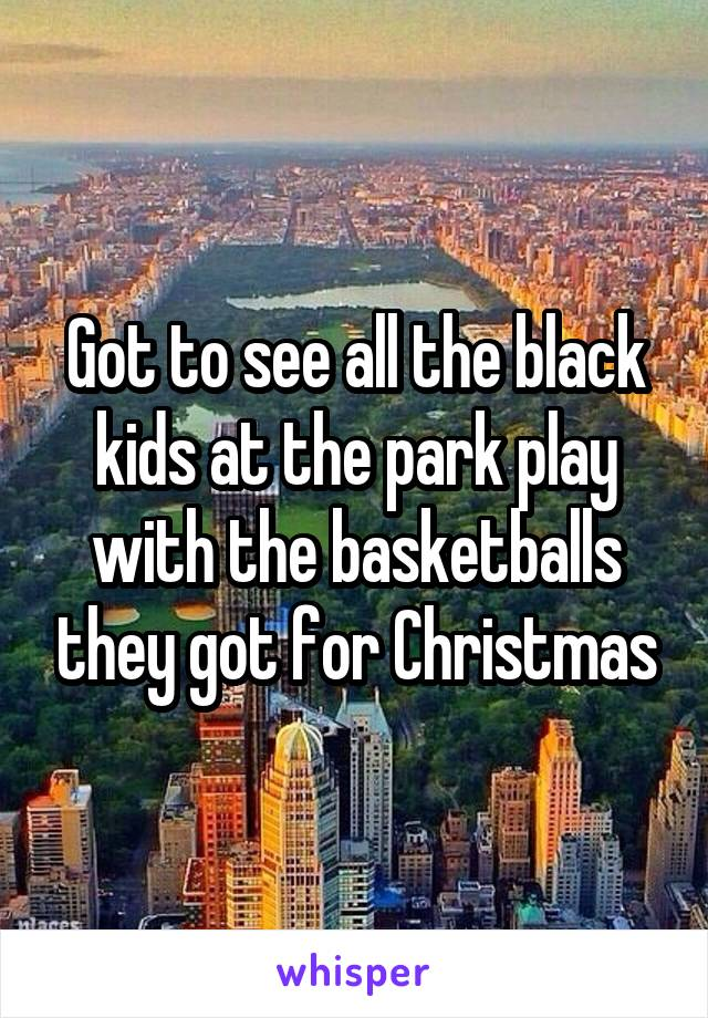 Got to see all the black kids at the park play with the basketballs they got for Christmas