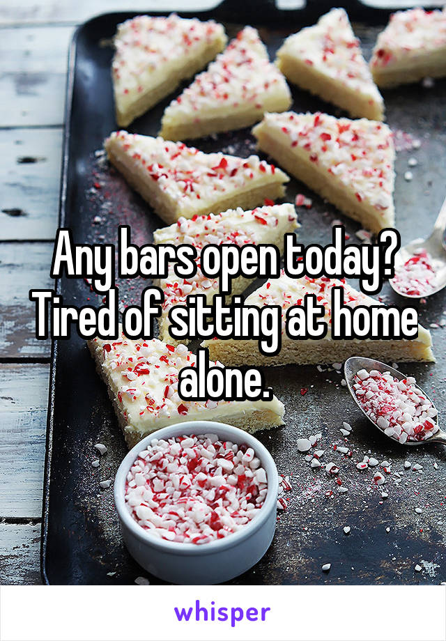 Any bars open today? Tired of sitting at home alone.