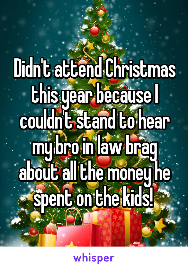 Didn't attend Christmas this year because I couldn't stand to hear my bro in law brag about all the money he spent on the kids!