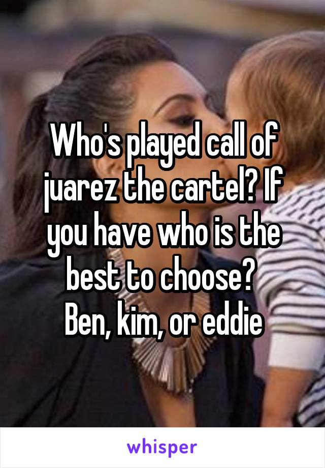 Who's played call of juarez the cartel? If you have who is the best to choose?  Ben, kim, or eddie