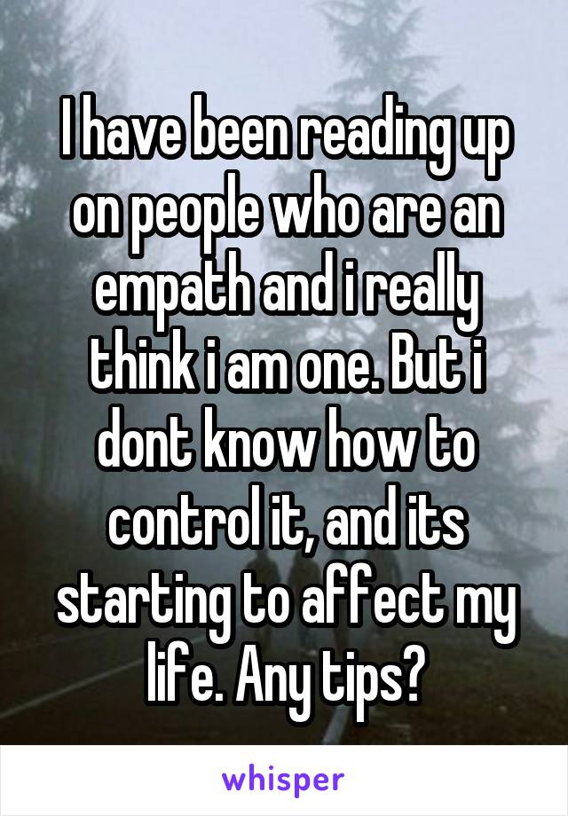 I have been reading up on people who are an empath and i really think i am one. But i dont know how to control it, and its starting to affect my life. Any tips?