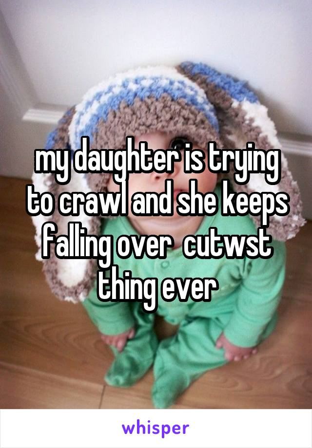 my daughter is trying to crawl and she keeps falling over  cutwst thing ever