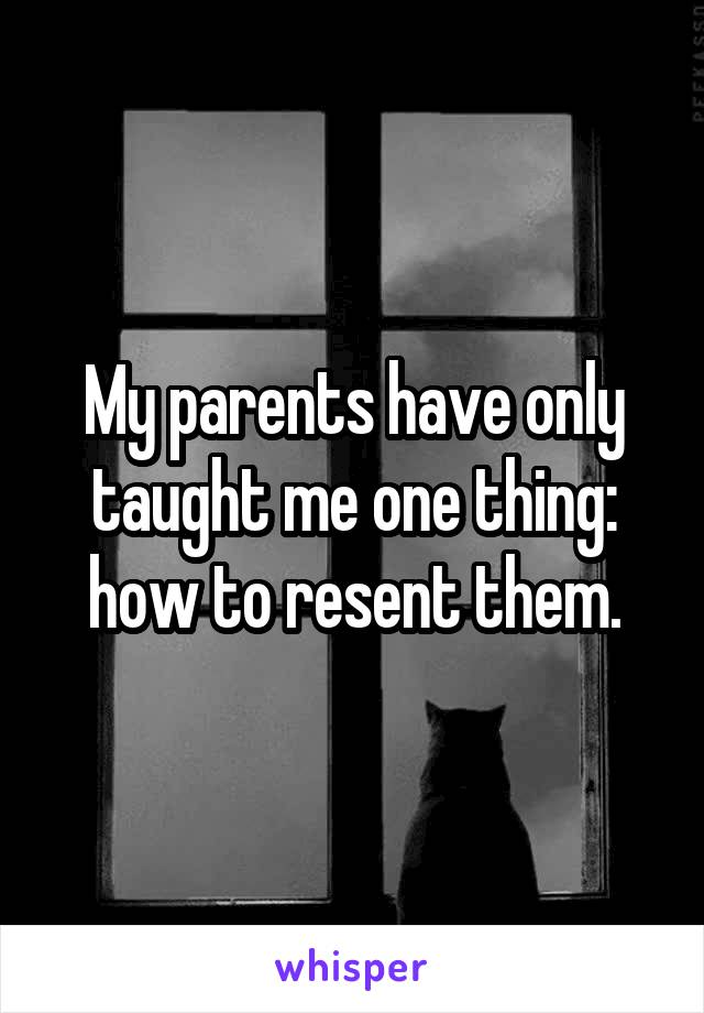 My parents have only taught me one thing: how to resent them.