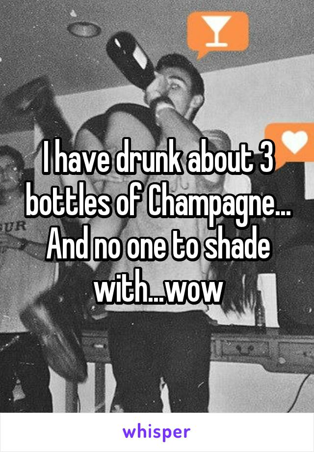 I have drunk about 3 bottles of Champagne... And no one to shade with...wow