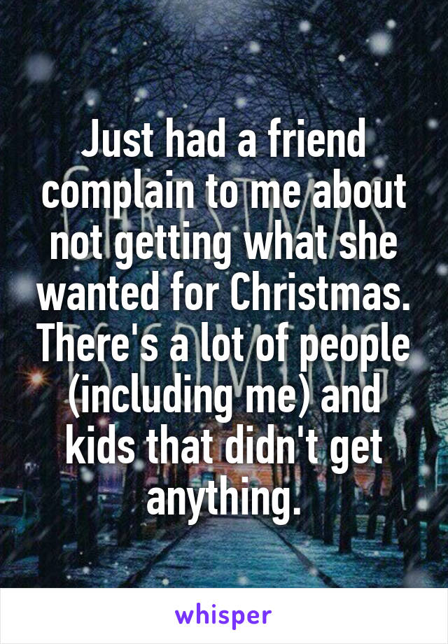 Just had a friend complain to me about not getting what she wanted for Christmas. There's a lot of people (including me) and kids that didn't get anything.