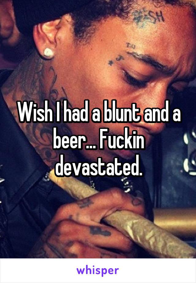 Wish I had a blunt and a beer... Fuckin devastated.