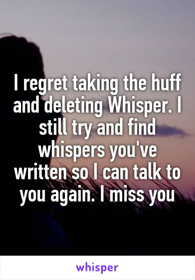 I regret taking the huff and deleting Whisper. I still try and find whispers you've written so I can talk to you again. I miss you