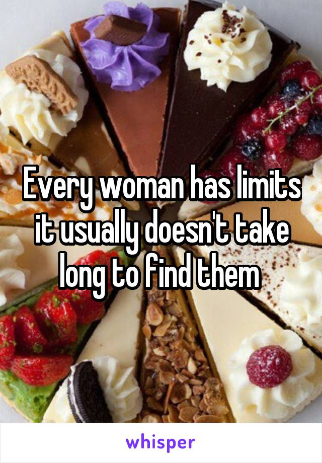Every woman has limits it usually doesn't take long to find them