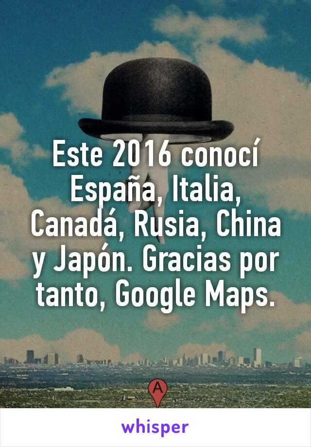 Este 2016 conocí España, Italia, Canadá, Rusia, China y Japón. Gracias por tanto, Google Maps.