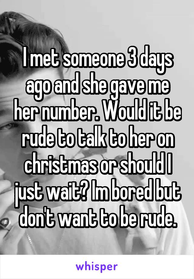 I met someone 3 days ago and she gave me her number. Would it be rude to talk to her on christmas or should I just wait? Im bored but don't want to be rude.