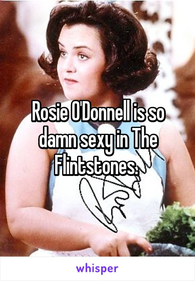 Rosie O'Donnell is so damn sexy in The Flintstones.