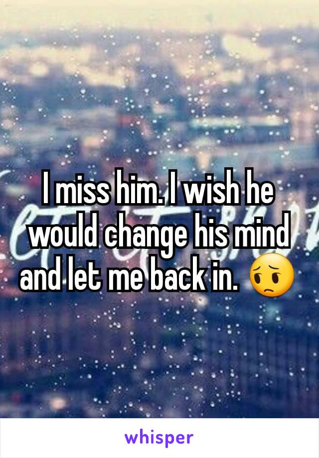 I miss him. I wish he would change his mind and let me back in. 😔
