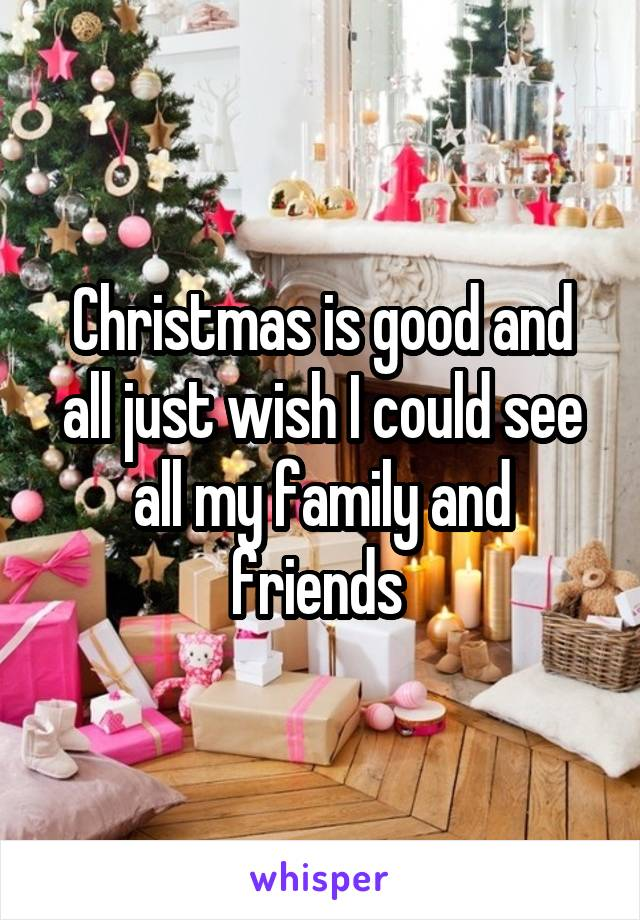 Christmas is good and all just wish I could see all my family and friends