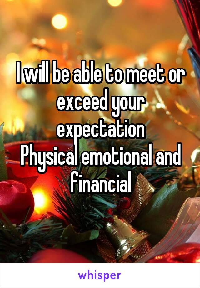 I will be able to meet or exceed your expectation Physical emotional and financial