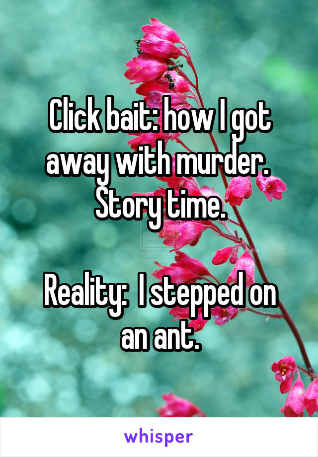 Click bait: how I got away with murder.  Story time.  Reality:  I stepped on an ant.