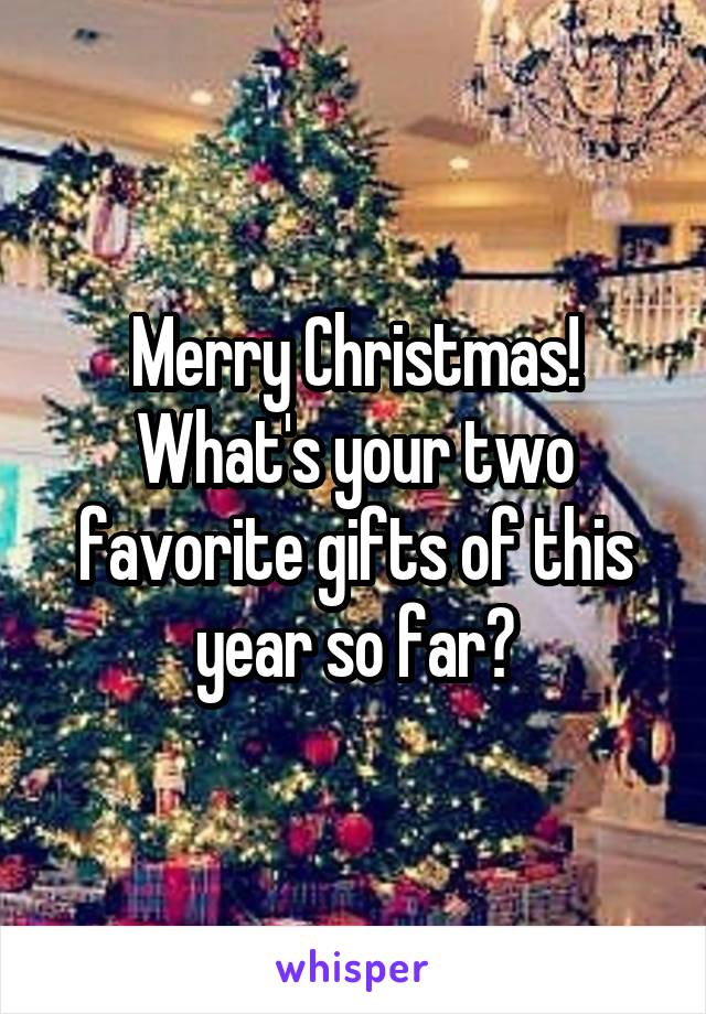 Merry Christmas! What's your two favorite gifts of this year so far?