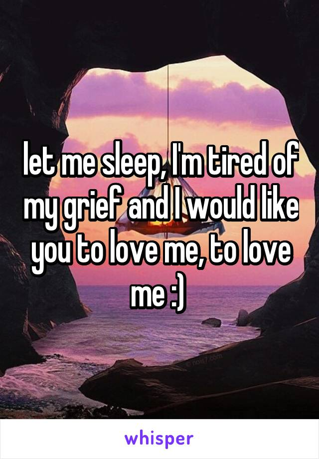 let me sleep, I'm tired of my grief and I would like you to love me, to love me :)
