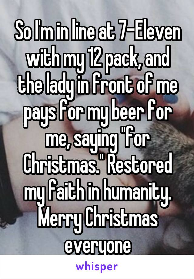 """So I'm in line at 7-Eleven with my 12 pack, and the lady in front of me pays for my beer for me, saying """"for Christmas."""" Restored my faith in humanity. Merry Christmas everyone"""