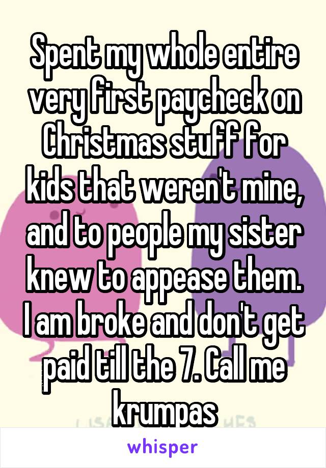 Spent my whole entire very first paycheck on Christmas stuff for kids that weren't mine, and to people my sister knew to appease them. I am broke and don't get paid till the 7. Call me krumpas