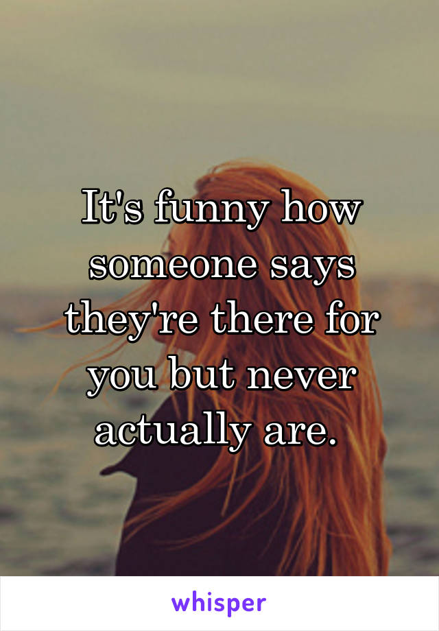 It's funny how someone says they're there for you but never actually are.