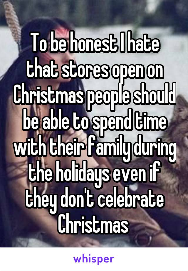 To be honest I hate that stores open on Christmas people should be able to spend time with their family during the holidays even if they don't celebrate Christmas