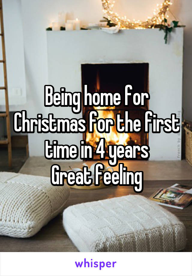 Being home for Christmas for the first time in 4 years Great feeling