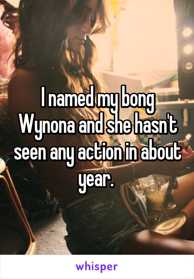 I named my bong Wynona and she hasn't seen any action in about year.