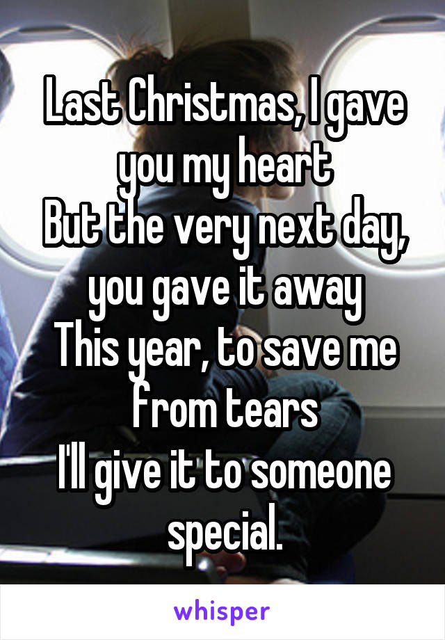 Last Christmas, I gave you my heart But the very next day, you gave it away This year, to save me from tears I'll give it to someone special.