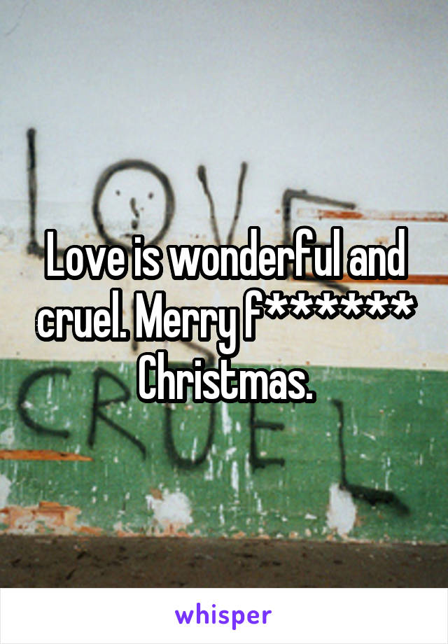 Love is wonderful and cruel. Merry f****** Christmas.