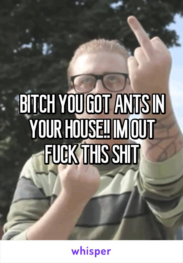 BITCH YOU GOT ANTS IN YOUR HOUSE!! IM OUT FUCK THIS SHIT