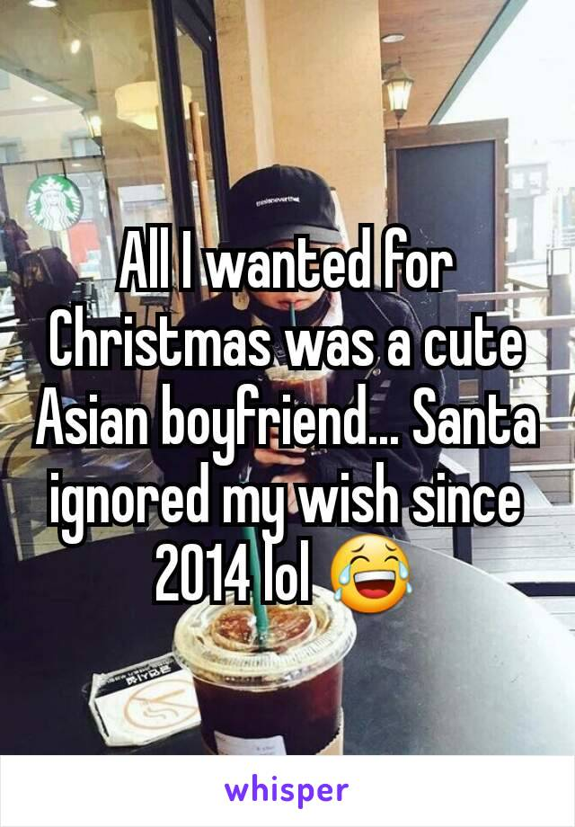 All I wanted for Christmas was a cute Asian boyfriend... Santa ignored my wish since 2014 lol 😂