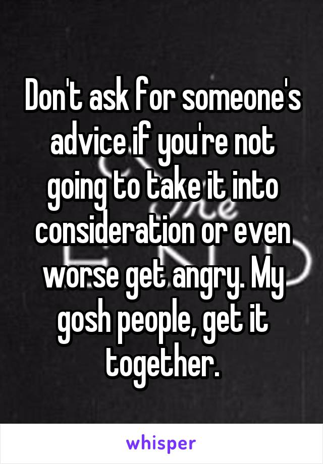 Don't ask for someone's advice if you're not going to take it into consideration or even worse get angry. My gosh people, get it together.