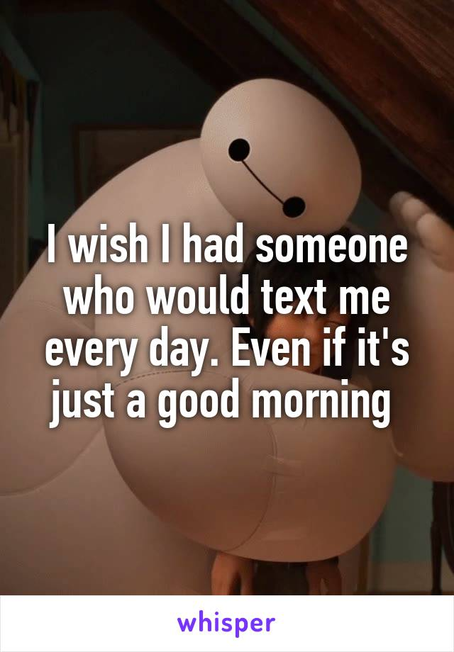 I wish I had someone who would text me every day. Even if it's just a good morning