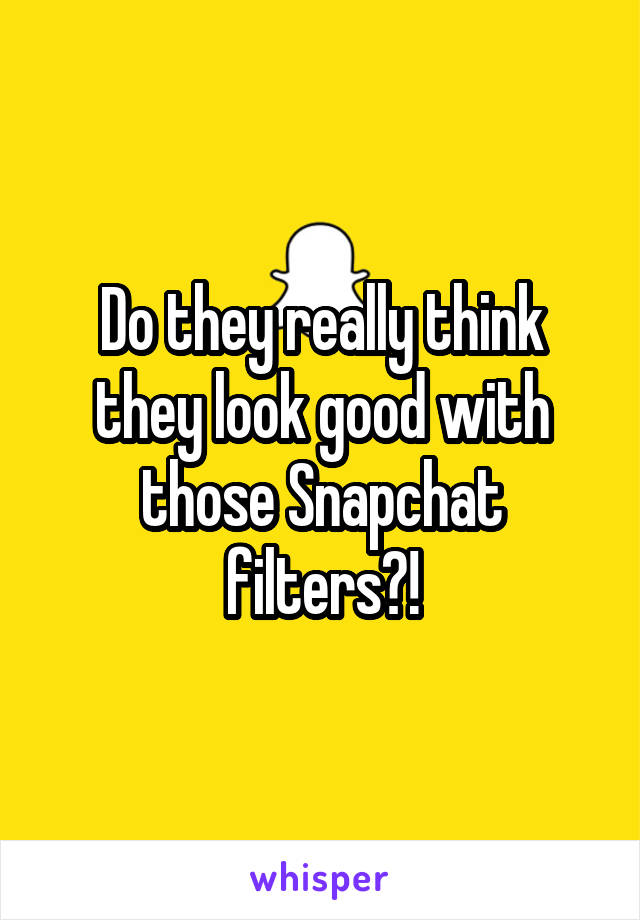 Do they really think they look good with those Snapchat filters?!