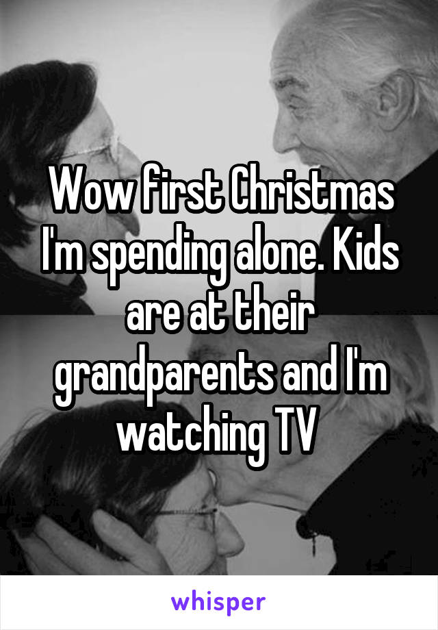 Wow first Christmas I'm spending alone. Kids are at their grandparents and I'm watching TV