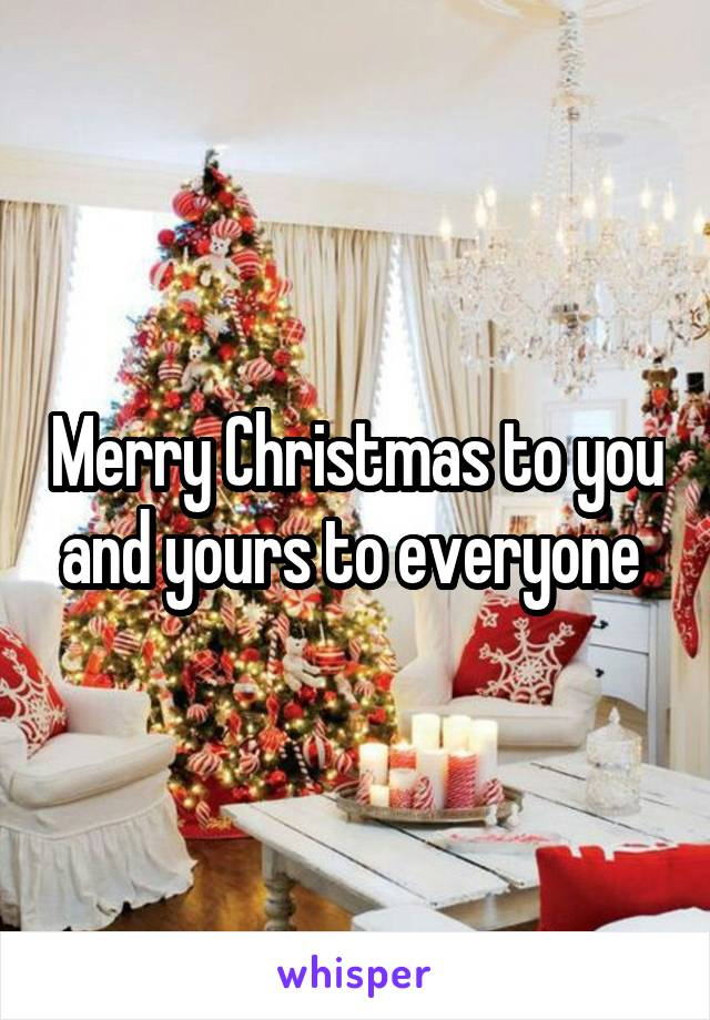Merry Christmas to you and yours to everyone