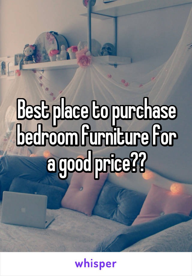 Best place to purchase bedroom furniture for a good price??