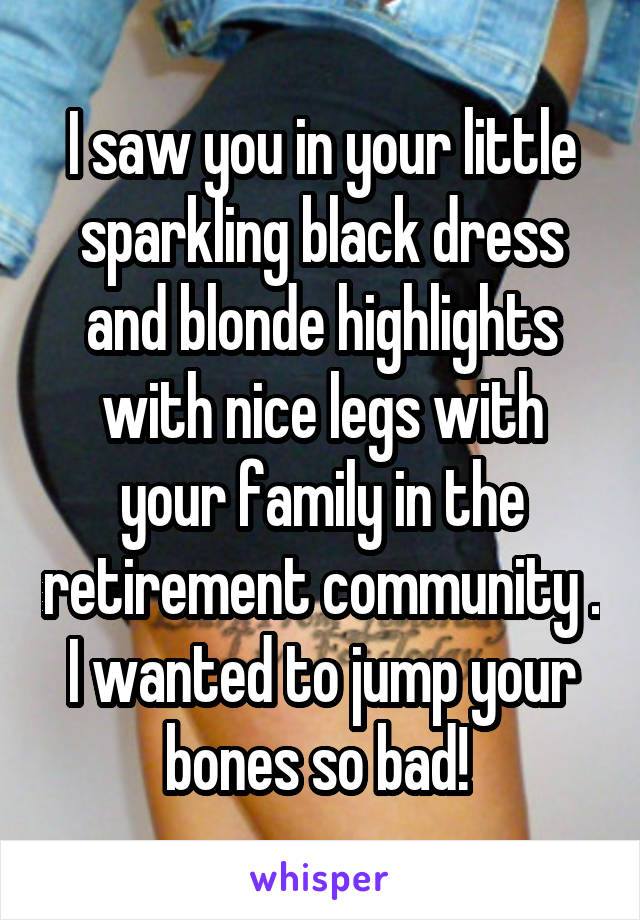 I saw you in your little sparkling black dress and blonde highlights with nice legs with your family in the retirement community . I wanted to jump your bones so bad!