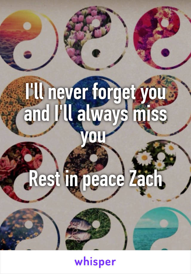 I'll never forget you and I'll always miss you   Rest in peace Zach