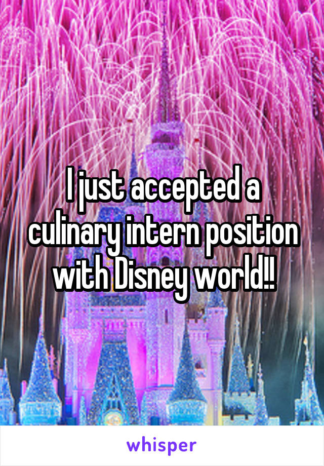 I just accepted a culinary intern position with Disney world!!