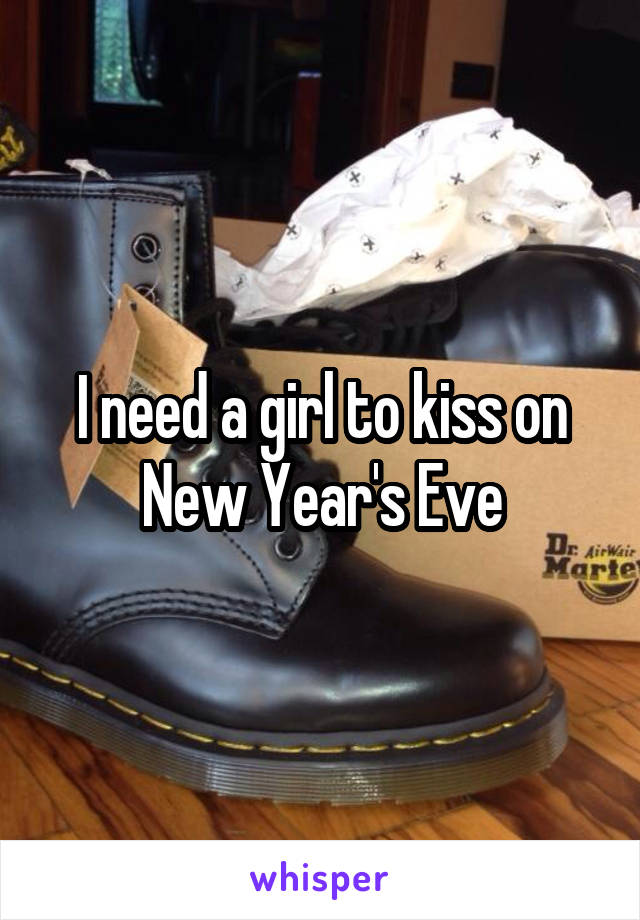 I need a girl to kiss on New Year's Eve